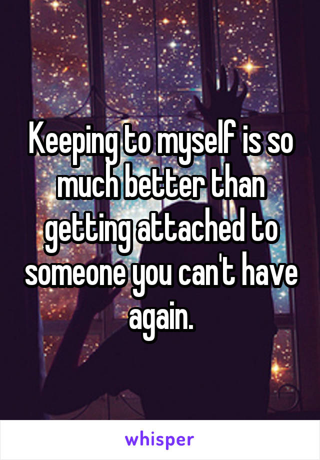 Keeping to myself is so much better than getting attached to someone you can't have again.