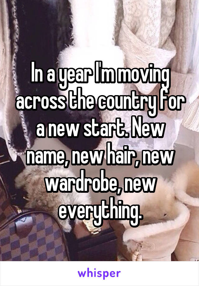 In a year I'm moving across the country for a new start. New name, new hair, new wardrobe, new everything.