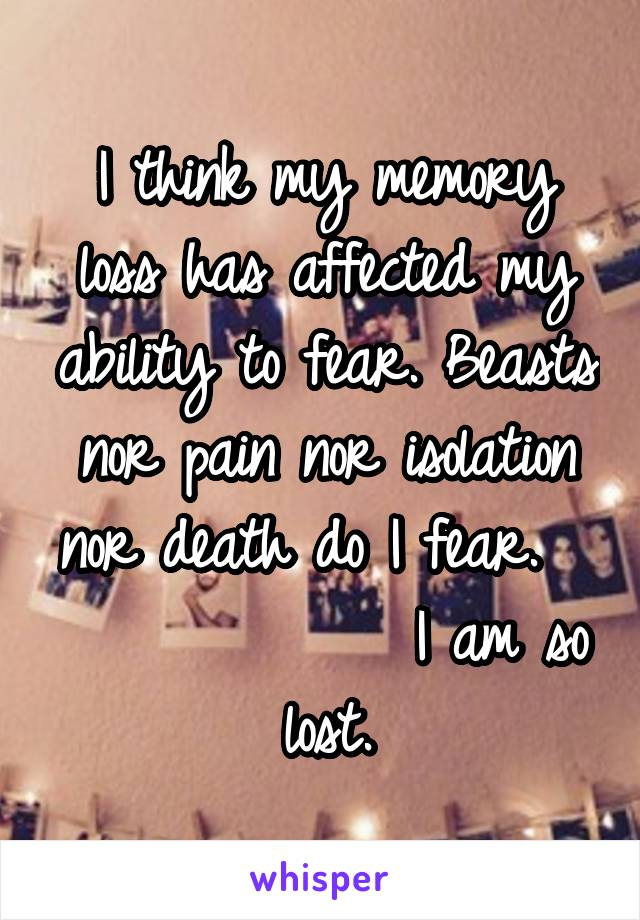 I think my memory loss has affected my ability to fear. Beasts nor pain nor isolation nor death do I fear.               I am so lost.