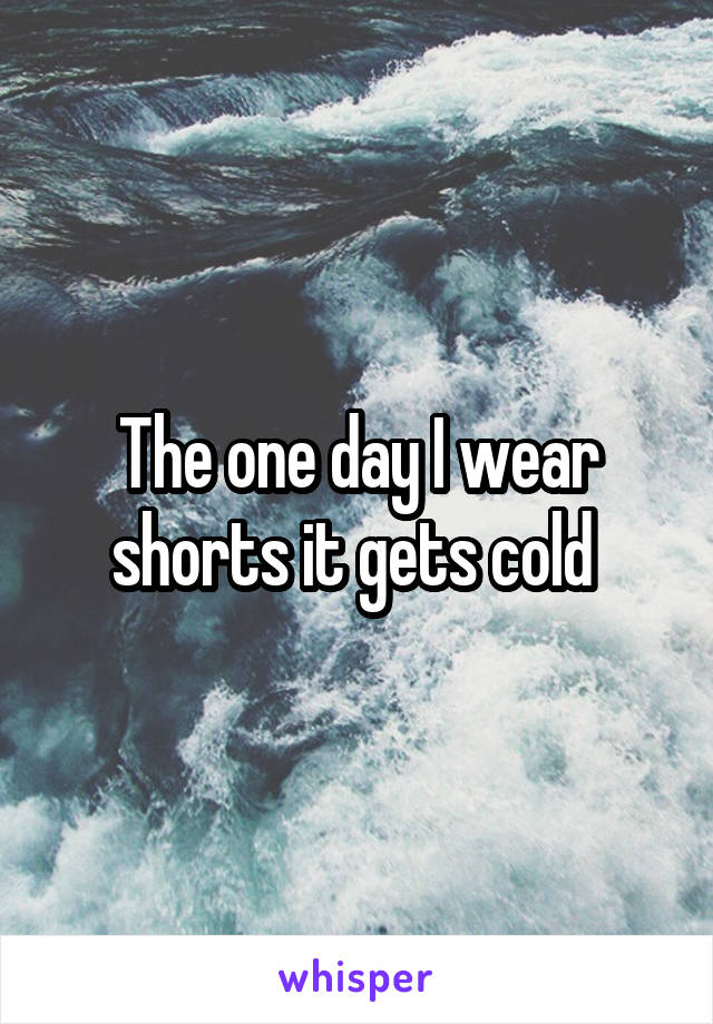 The one day I wear shorts it gets cold