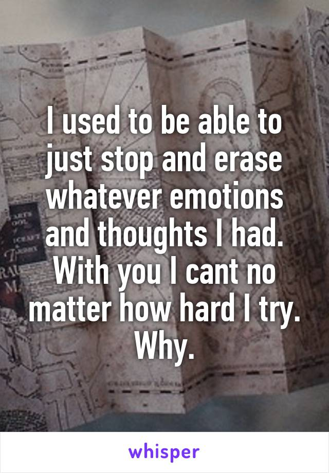 I used to be able to just stop and erase whatever emotions and thoughts I had. With you I cant no matter how hard I try. Why.