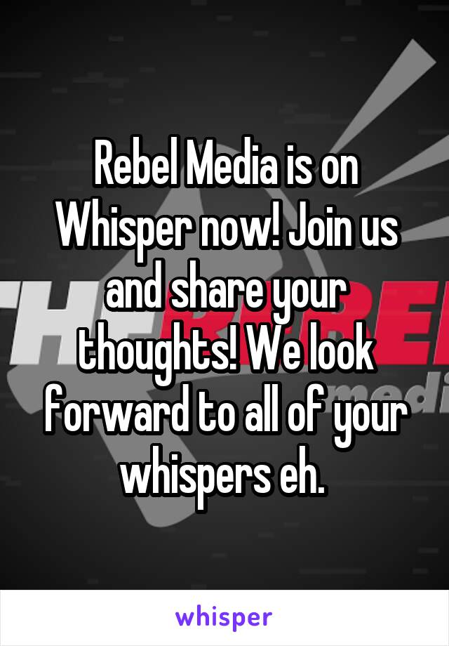 Rebel Media is on Whisper now! Join us and share your thoughts! We look forward to all of your whispers eh.