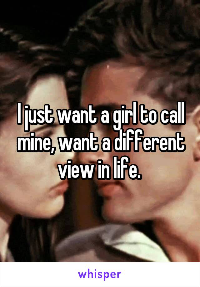 I just want a girl to call mine, want a different view in life.