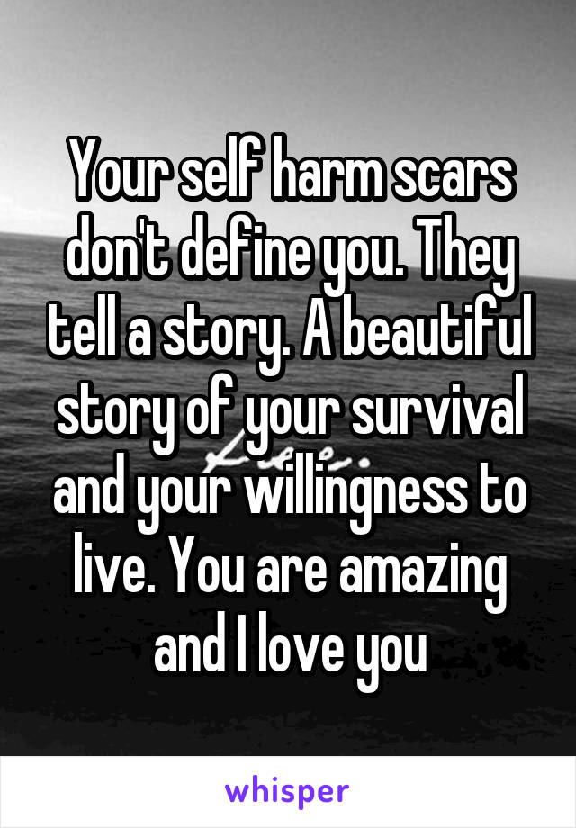 Your self harm scars don't define you. They tell a story. A beautiful story of your survival and your willingness to live. You are amazing and I love you