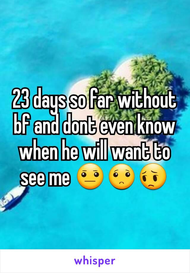23 days so far without bf and dont even know when he will want to see me 😐🙁😔