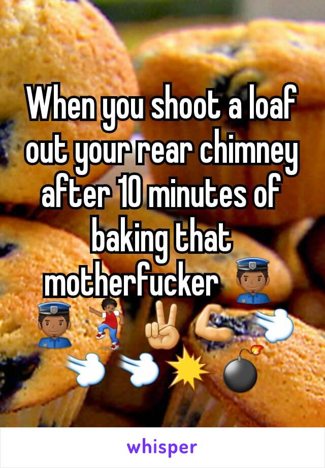 When you shoot a loaf out your rear chimney after 10 minutes of baking that motherfucker 👮👮💃✌💪💨💨💨💥💣