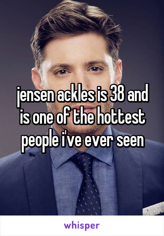 jensen ackles is 38 and is one of the hottest people i've ever seen