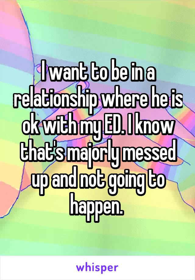 I want to be in a relationship where he is ok with my ED. I know that's majorly messed up and not going to happen.