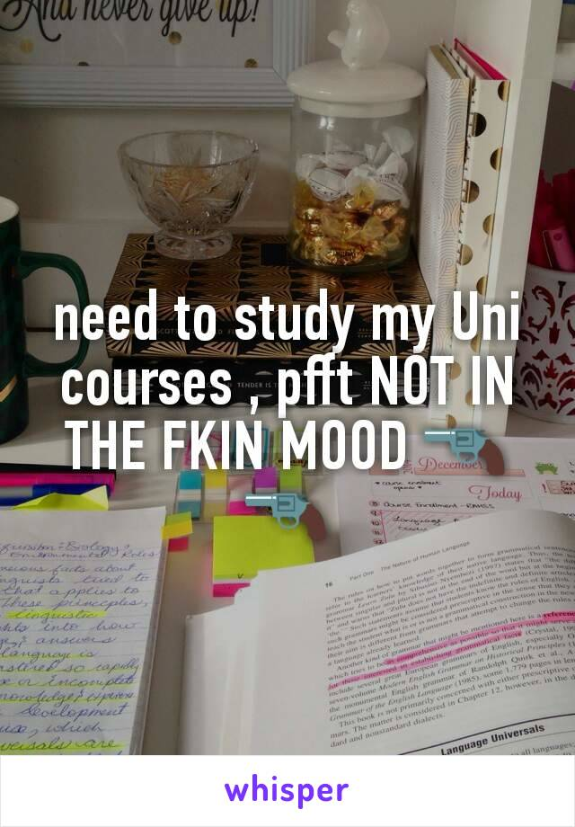 need to study my Uni  courses , pfft NOT IN THE FKIN MOOD 🔫🔫