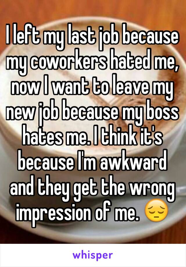I left my last job because my coworkers hated me, now I want to leave my new job because my boss hates me. I think it's because I'm awkward and they get the wrong impression of me. 😔