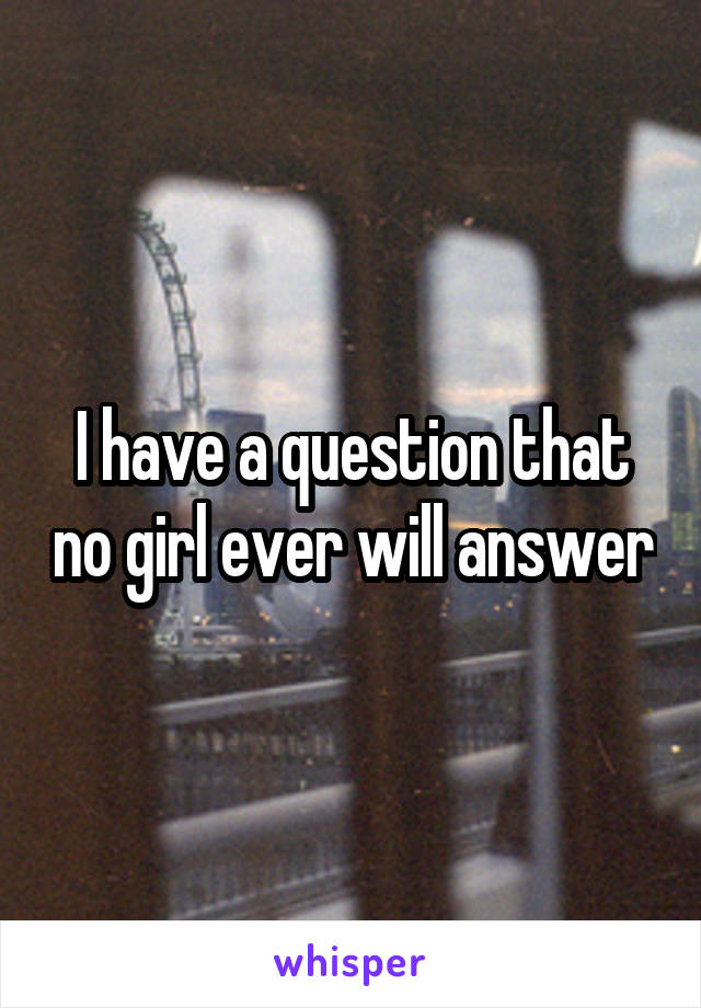 I have a question that no girl ever will answer