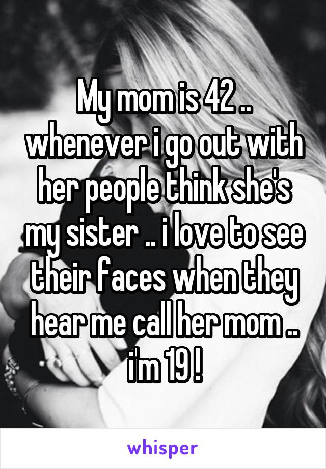 My mom is 42 .. whenever i go out with her people think she's my sister .. i love to see their faces when they hear me call her mom .. i'm 19 !