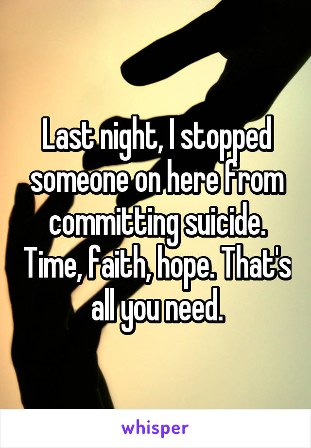 Last night, I stopped someone on here from committing suicide. Time, faith, hope. That's all you need.