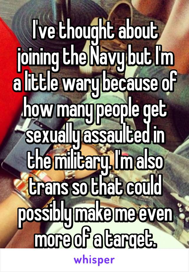 I've thought about joining the Navy but I'm a little wary because of how many people get sexually assaulted in the military. I'm also trans so that could possibly make me even more of a target.