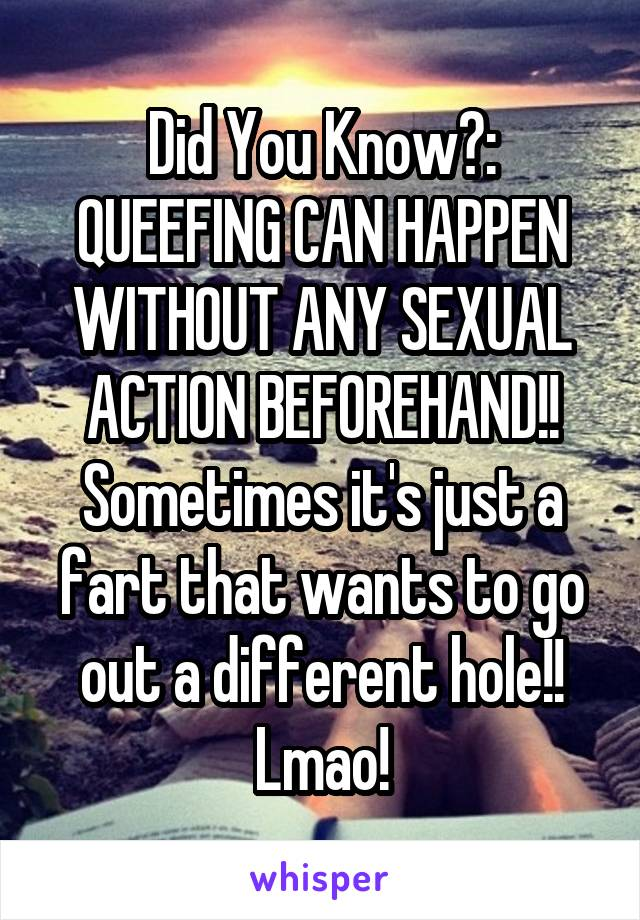Did You Know?: QUEEFING CAN HAPPEN WITHOUT ANY SEXUAL ACTION BEFOREHAND!! Sometimes it's just a fart that wants to go out a different hole!! Lmao!