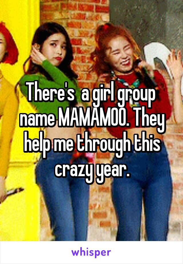 There's  a girl group  name MAMAMOO. They help me through this crazy year.