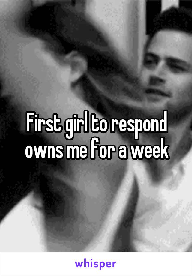 First girl to respond owns me for a week