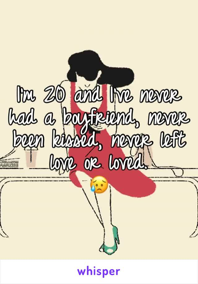 I'm 20 and I've never had a boyfriend, never been kissed, never left love or loved.  😥