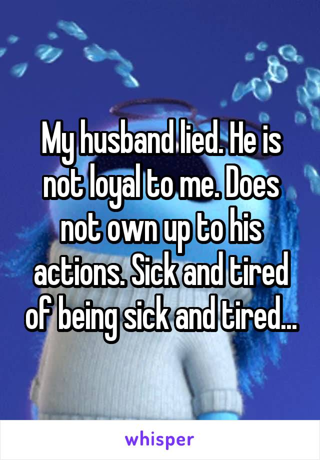 My husband lied. He is not loyal to me. Does not own up to his actions. Sick and tired of being sick and tired...