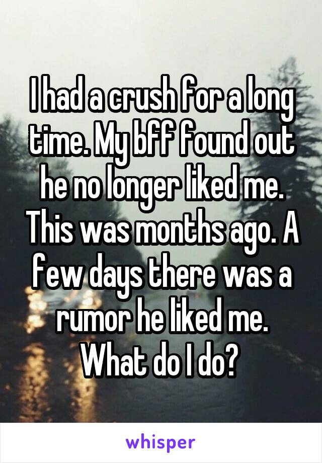 I had a crush for a long time. My bff found out he no longer liked me. This was months ago. A few days there was a rumor he liked me. What do I do?