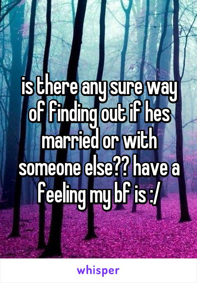 is there any sure way of finding out if hes married or with someone else?? have a feeling my bf is :/