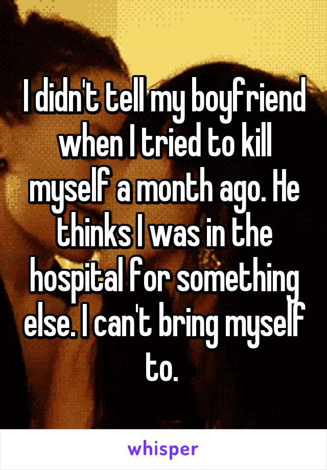 I didn't tell my boyfriend when I tried to kill myself a month ago. He thinks I was in the hospital for something else. I can't bring myself to.