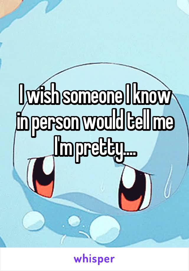 I wish someone I know in person would tell me I'm pretty....