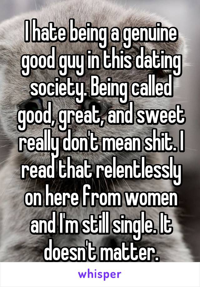 I hate being a genuine good guy in this dating society. Being called good, great, and sweet really don't mean shit. I read that relentlessly on here from women and I'm still single. It doesn't matter.