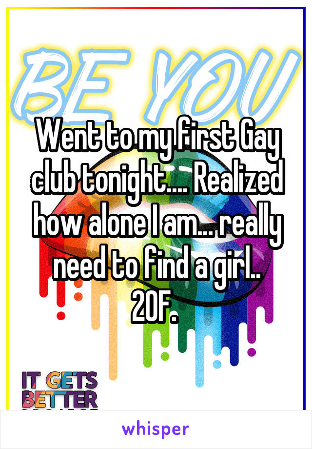 Went to my first Gay club tonight.... Realized how alone I am... really need to find a girl.. 20F.