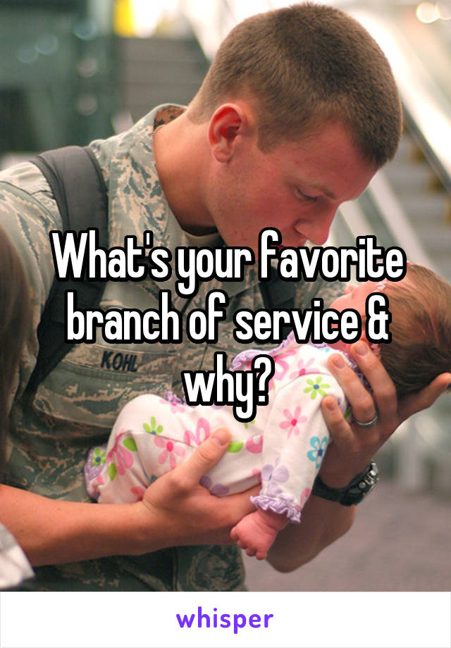 What's your favorite branch of service & why?