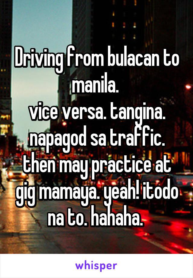 Driving from bulacan to manila.  vice versa. tangina. napagod sa traffic. then may practice at gig mamaya. yeah! itodo na to. hahaha.
