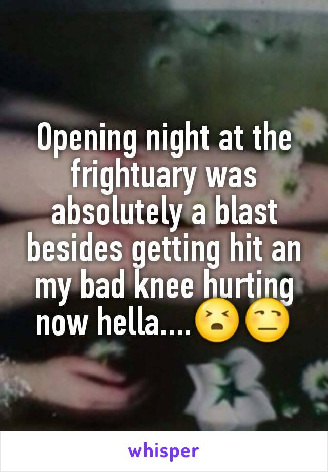 Opening night at the frightuary was absolutely a blast besides getting hit an my bad knee hurting now hella....😣😒