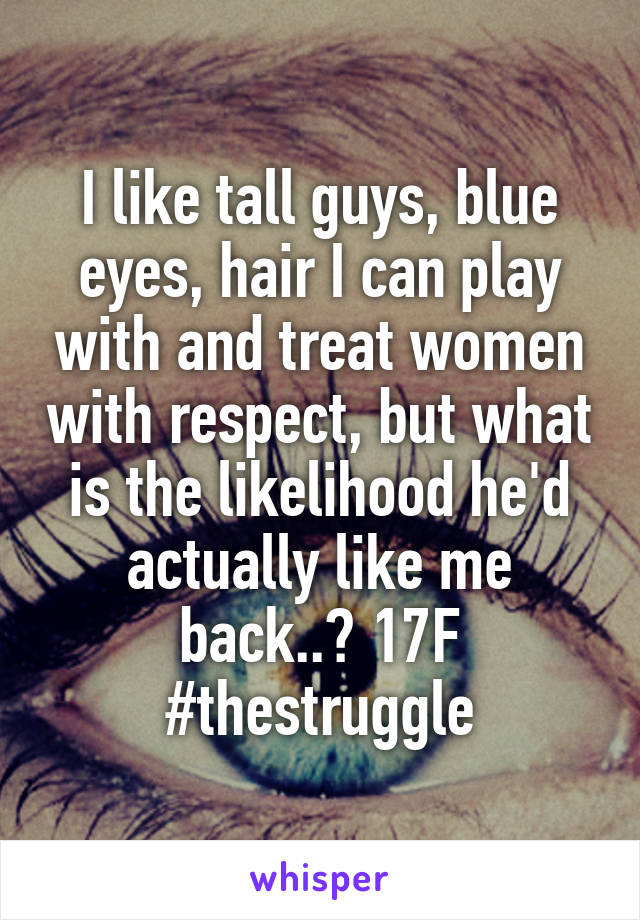 I like tall guys, blue eyes, hair I can play with and treat women with respect, but what is the likelihood he'd actually like me back..? 17F #thestruggle