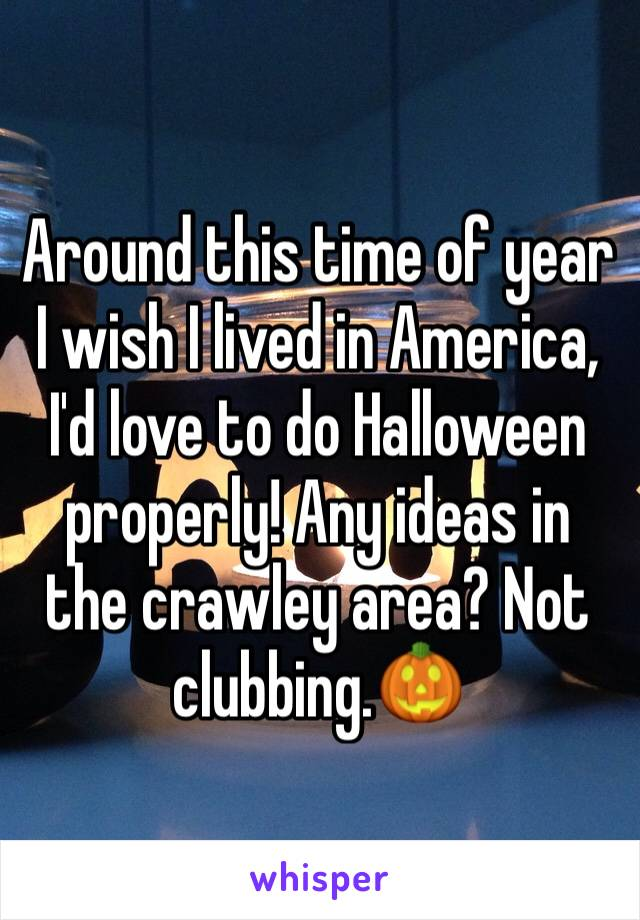 Around this time of year I wish I lived in America, I'd love to do Halloween properly! Any ideas in the crawley area? Not clubbing.🎃