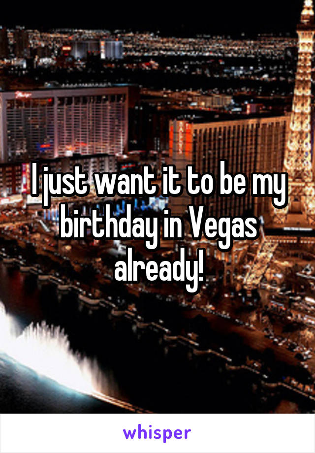 I just want it to be my birthday in Vegas already!