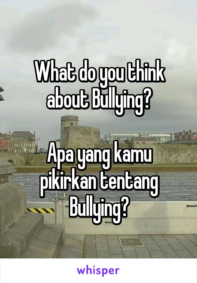 What do you think about Bullying?  Apa yang kamu pikirkan tentang Bullying?