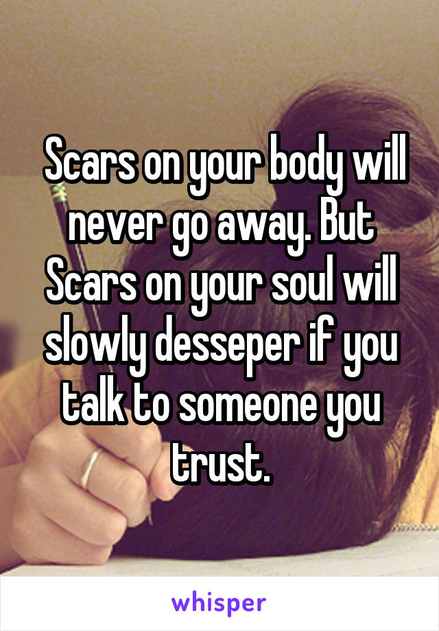 Scars on your body will never go away. But Scars on your soul will slowly desseper if you talk to someone you trust.