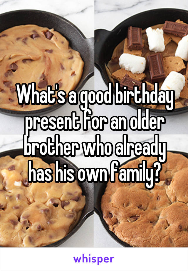 What's a good birthday present for an older brother who already has his own family?