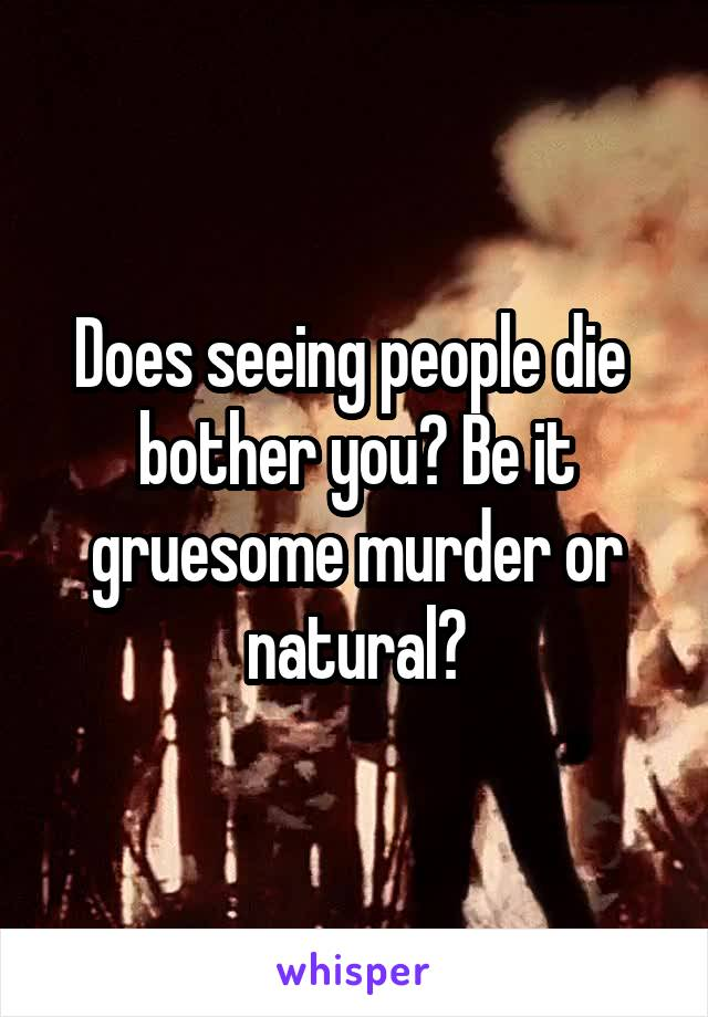 Does seeing people die  bother you? Be it gruesome murder or natural?