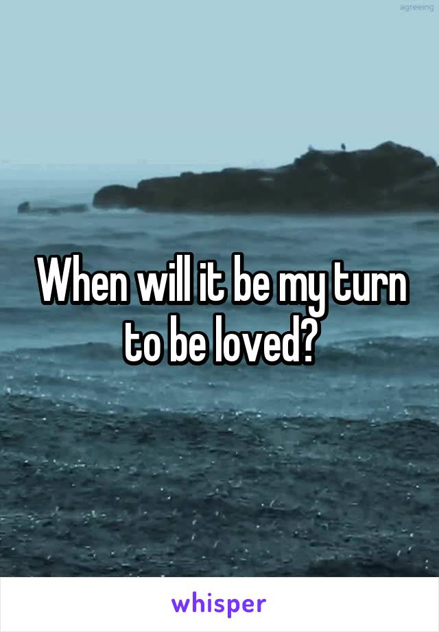 When will it be my turn to be loved?