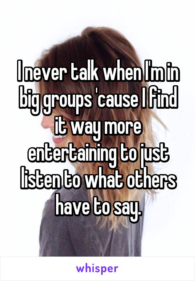I never talk when I'm in big groups 'cause I find it way more entertaining to just listen to what others have to say.
