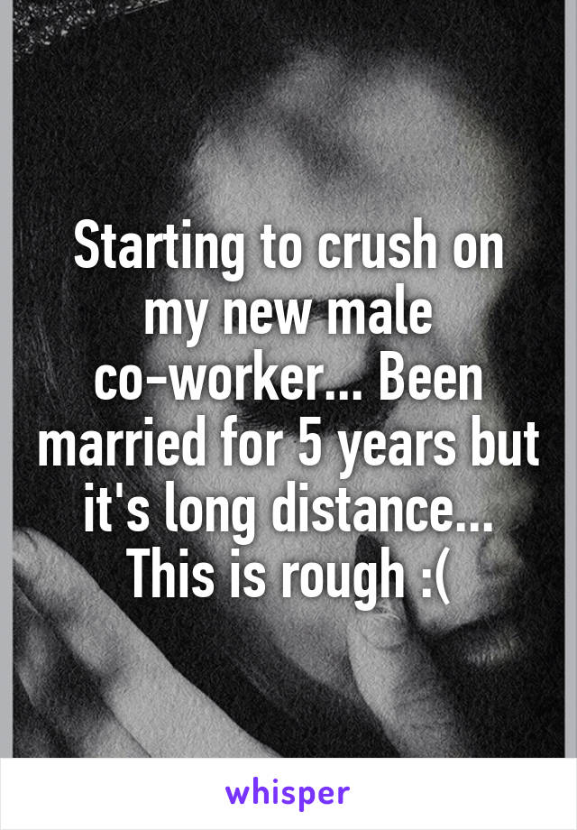 Starting to crush on my new male co-worker... Been married for 5 years but it's long distance... This is rough :(