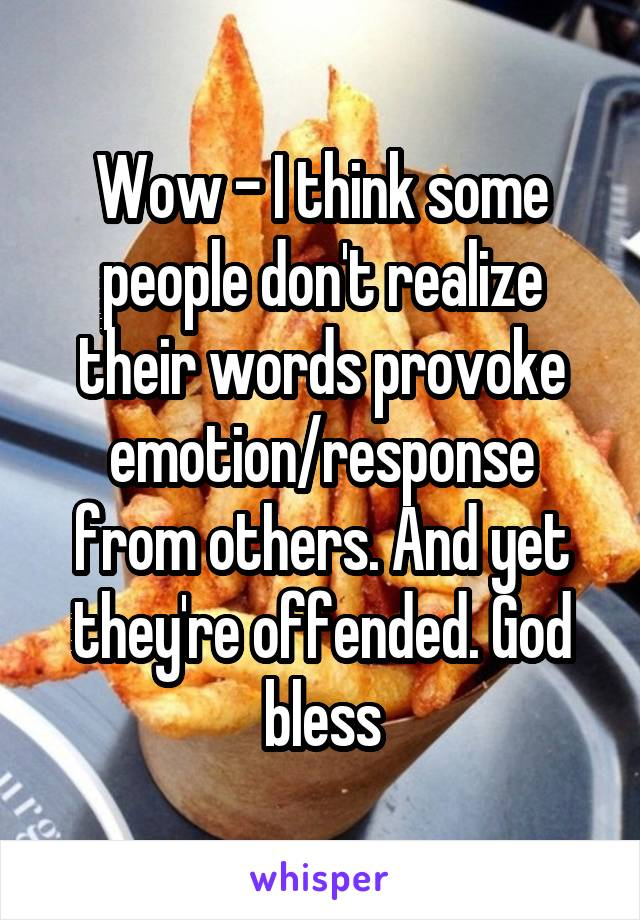 Wow - I think some people don't realize their words provoke emotion/response from others. And yet they're offended. God bless