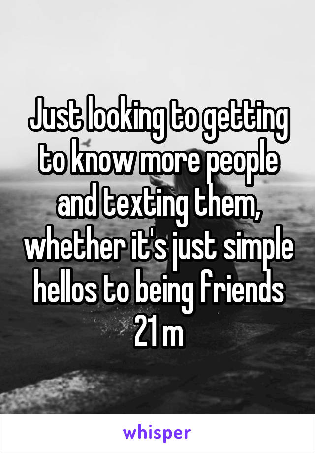 Just looking to getting to know more people and texting them, whether it's just simple hellos to being friends 21 m