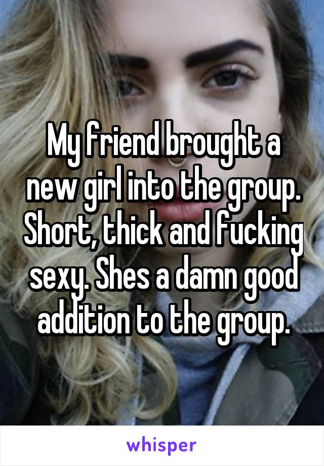 My friend brought a new girl into the group. Short, thick and fucking sexy. Shes a damn good addition to the group.