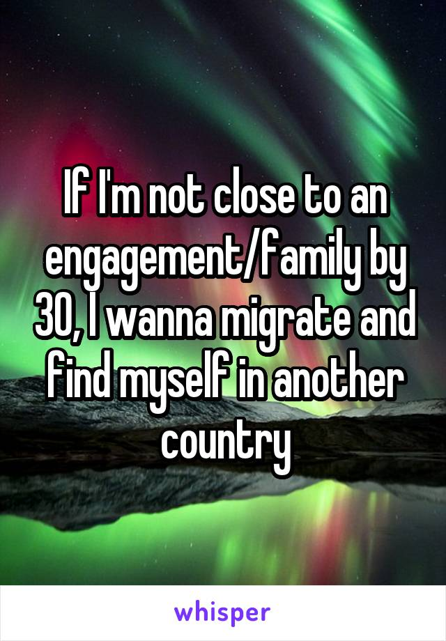 If I'm not close to an engagement/family by 30, I wanna migrate and find myself in another country