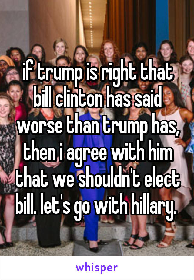 if trump is right that bill clinton has said worse than trump has, then i agree with him that we shouldn't elect bill. let's go with hillary.