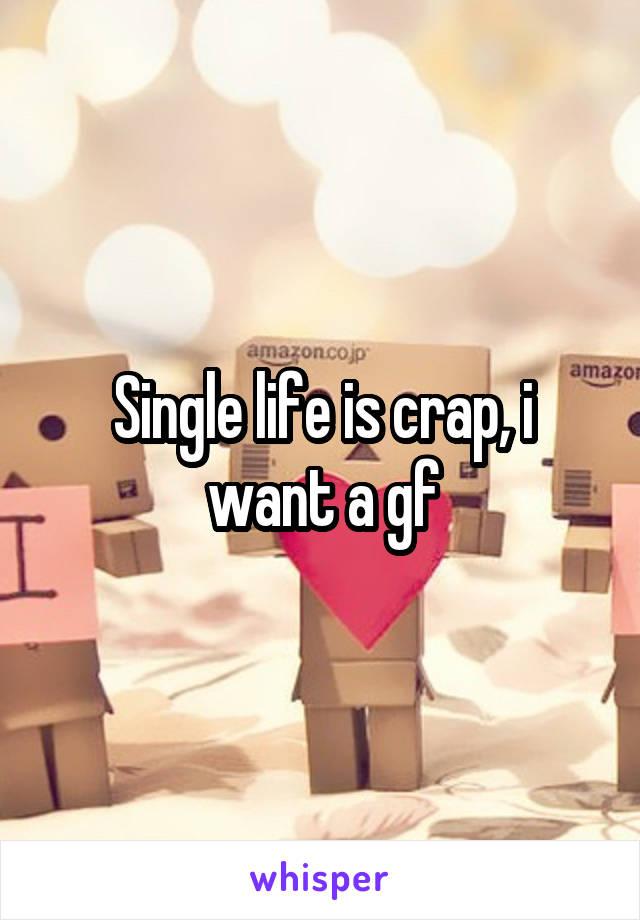 Single life is crap, i want a gf