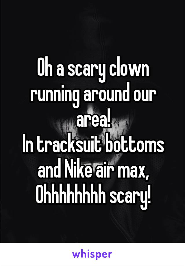 Oh a scary clown running around our area! In tracksuit bottoms and Nike air max, Ohhhhhhhh scary!