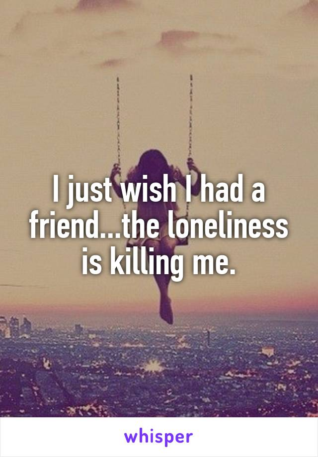 I just wish I had a friend...the loneliness is killing me.